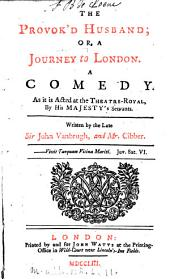 The Provok'd Husband: Or, a Journey to London. A Comedy. As it is Acted at the Theatre-Royal, by His Majesty's Servants. Written by the Late Sir John Vanbrugh, and Mr. Cibber, Volume 2