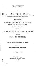 Statement of Hon. James H. Eckels, Comptroller of the Currency, Made Before the Committee on Banking and Currency, House of Representatives, (at the Request of the Committee) on the Existing Financial and Banking Situation and the Proposed Remedies, January 28, February 1, 2, 8, and 18, 1897