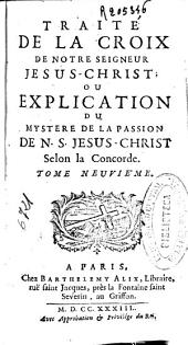 Traité de la croix de Notre Seigneur Jesus-Christ; ou explication du mystere de la passion de N. S. Jesus-Christ selon la Concorde. Tome neuviéme