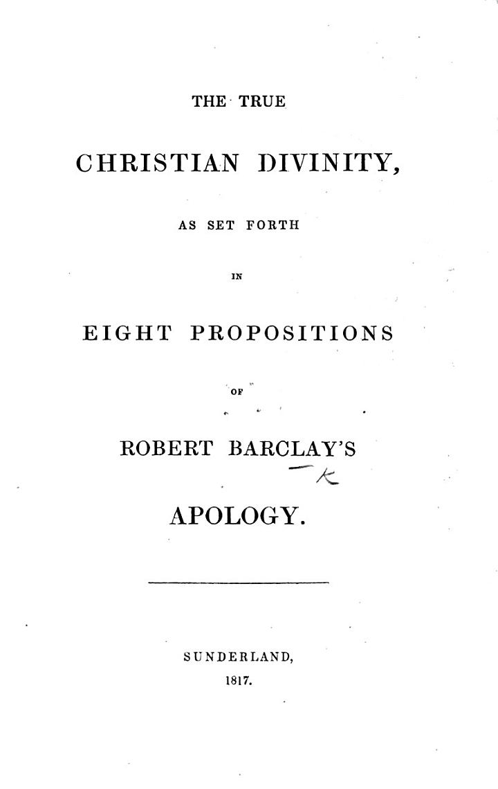 The True Christian Divinity, as Set Forth in Eight Propositions of R. Barclay's Apology