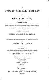 An Ecclesiastical History of Great Britain, Chiefly of England, from the First Planting of Christianity, to the End of the Reign of King Charles the Second: With a Brief Account of the Affairs of Religion in Ireland. Collected from the Best Ancient Historians, Councils, and Records, Volume 5