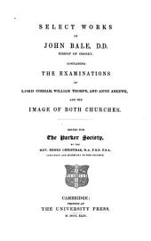 Select Works of John Bale ...: Containing the Examinations of Lord Cobham, William Thorpe, and Anne Askewe, and The Image of Both Churches, Volume 1