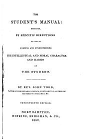 The Student's Manual: Designed by Specific Directions, to Aid in Forming and Strengthening the Intellectual and Moral Character and Habits of the Student