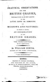Practical Observations on the British Grasses: Especially Such as are Best Adapted to the Laying Down Or Improving of Meadows and Pastures: to which is Added, An Enumeration of the British Grasses. The Third Edition, with Additions. By William Curtis, ...
