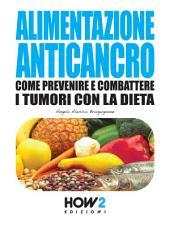 ALIMENTAZIONE ANTICANCRO. Come Prevenire e Combattere i Tumori con la Dieta