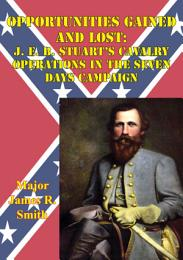 Opportunities Gained And Lost: J. E. B. Stuart's Cavalry Operations In The Seven Days Campaign
