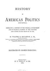History of American Politics (non-partisan): Embracing a History of the Federal Government and of Political Parties in the Colonies and United States from 1607 to 1882