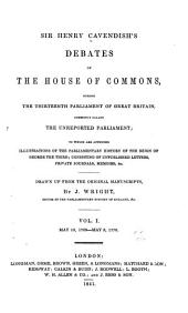 Sir Henry Cavendish's Debates of the House of Commons, During the Thirteenth Parliament of Great Britain, Commonly Called the Unreported Parliament; to which are Appended Illustrations of the Parliamentary History of the Reign of George the Third; Consisting of Unpublished Letters, Private Journals, Memoirs, &c: Volume 1
