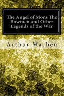 The Angel of Mons the Bowmen and Other Legends of the War PDF