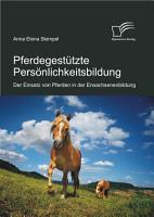 Pferdegest  tzte Pers   nlichkeitsbildung  Der Einsatz von Pferden in der Erwachsenenbildung PDF