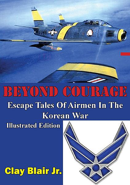 BEYOND COURAGE  Escape Tales Of Airmen In The Korean War  Illustrated Edition