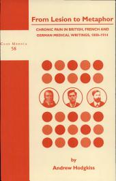 From Lesion to Metaphor: Chronic Pain in British, French and German Medical Writings, 1800-1914, Volume 63