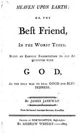 Heaven Upon Earth, Or, The Best Friend, in the Worst Times: Being an Earnest Exhortation to Get Acquainted with God, as the Only Way to Real Good and Blessedness