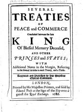 Several Treaties of Peace and Commerce Concluded Between the Late King, of Blessed Memory Deceased, and Other Princes and States: With Additional Notes in the Margin, Referring to the Several Articles in Each Treaty, and a Table