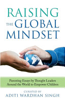 Raising the Global Mindset  Parenting Essays by Thought Leaders Around the World to Empower Children PDF