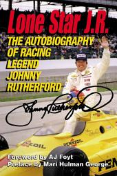 Lone Star J. R.: The Autobiography of Racing Legend Johnny Rutherford