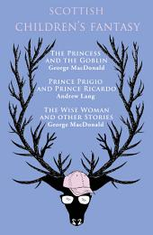 Scottish Children's Fantasy: The Princess and the Goblin, Prince Prigio and Prince Ricardo, The Wise Woman and Other Stories