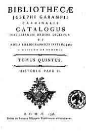 Bibliothecæ Josephi Garampii cardinalis catalogus materiarum ordine digestus et notis bibliographicis instructus a Mariano De Romanis. Tomus primus [-quintus]: Historiæ pars 2. 5