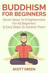 Buddhism For Beginners : Seven Steps To Enlightenment For All Beginners & Easy Steps To Achieve Them