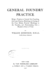 General Foundry Practice: Being a Treatise on General Iron Founding, Job Loam Practice, Moulding and Casting of the Finer Metals, Practical Metallurgy in the Foundry and Patternmaking from a Moulder's Point of View