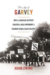 The Age of Garvey: How a Jamaican Activist Created a Mass Movement and Changed Global Black Politics