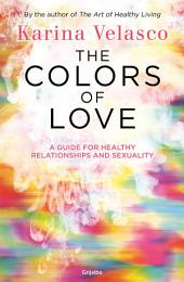 The colors of love: The guide for healthy relationships and sexuality
