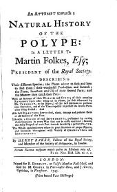 An Attempt Towards a Natural History of the Polype:: In a Letter to Martin Folkes, Esq; President of the Royal Society. Describing Their Different Species; the Places where to Seek and how to Find Them; Their Wonderful Production and Increase; the Form, Structure and Use of Their Several Parts; and the Manner They Catch Their Pray: with an Account of Their Diseases and Cures; of Their Amazing Reproduction After Being Cut in Pieces, (as First Discovered by Mr. Trembley, at the Hague;) of the Best Methods to Perform that Operation, and of the Time Required to Perfect the Several Parts After Being Divieded; and Also Full Directions how to Feed, Clean, Manage and Preserve Them at All Seasons of the Year. Likewise a Course of Real Experiments, Performed by Cutting These Creatures in Every Way that Can be Easily Contrived: Shewing the Daily Progress of Each Part Towards Becoming a Perfect Polype. The Whole Explained Every where by Great Numbers of Proper Figures, and Intermixt Throughout with Variety of Observations and Experiments
