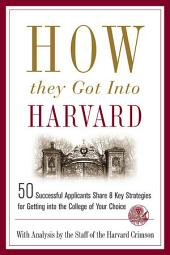 How They Got into Harvard: 50 Successful Applicants Share 8 Key Strategies for Getting into the College of Your Choice