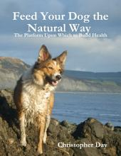 Feed Your Dog the Natural Way : The Platform Upon Which to Build Health