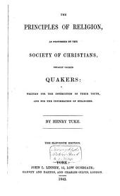 The Principles of Religion: As Professed by the Society of Christians, Usually Called Quakers; Written for the Instruction of Their Youth, and for the Information of Strangers