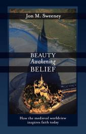 Beauty Awakening Belief: How the Medieval Worldview Inspires Faith Today