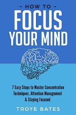 How to Focus Your Mind: 7 Easy Steps to Master Concentration Techniques, Attention Management & Staying Focused