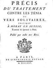 Precis du traitement contre les tenia ou vers solitaires, pratique a Morat en Suisse, examine & eprouve a Paris ...