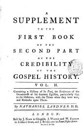 A Supplement to the First Book of the Second Part of The Credibility of the Gospel History: Containing General Observations Upon the Canon of the New Testament, and a History of the Four Evangelists, with the Evidences of the Genuinness of the Four Gospels, and the Acts of the Apostles, the Time, when They Were Writ, and Remarks Upon Them, Volume 2