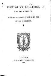 Visiting my Relations and its results; a series of small episodes in the life of a recluse. [By Mary Ann Kelty.]