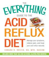 The Everything Guide to the Acid Reflux Diet: Manage Your Symptoms, Relieve Pain, and Heal Your Acid Reflux Naturally