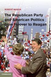 The Republican Party And American Politics From Hoover To Reagan Book PDF