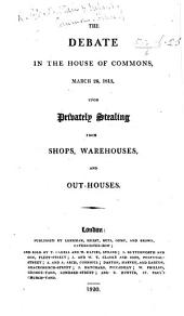 The Debate in the House of Commons, March 26, 1813, Upon Privately Stealing from Shops, Warehouses and Outhouses. [Arranged and Published by Basil Montagu.]