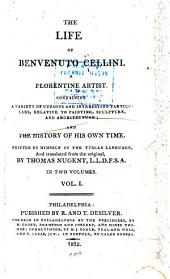 The Life of Benvenuto Cellini. A Florentine Artist: Containing a Variety of Curious and Interesting Particulars, Relative to Painting, Sculpture, and Architecture; and the History of His Own Time, Volume 1