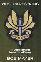 Who Dares Wins: The Green Beret Way for You to Conquer Fear and Su