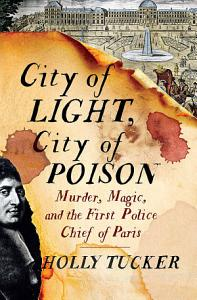 City of Light  City of Poison  Murder  Magic  and the First Police Chief of Paris Book
