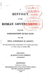 A History of the Roman Government: From the Commencement of the State, Till the Final Subversion of Liberty, the Successful Usurpation of Caesar Augutsus [sic], in the Year of Rome 724 [i.e. 29 B. C.]