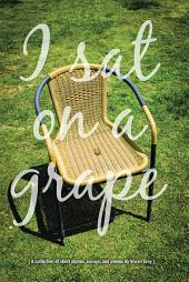 I Sat on a Grape: A collection of short stories, essays and poems