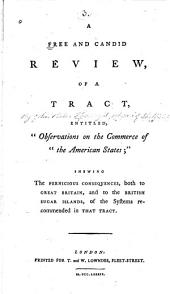 """A free and candid review of a tract, entitled """"Observations on the commerce to the American states"""": shewing the pernicious consequences, both to Great Britain, and to the British sugar islands, of the systems recommended in that tract"""