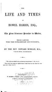 The Life and Times of Howel Harris, Esq., the First Itinerant Preacher in Wales: Whose Labours Were Very Extraordinary and Successful