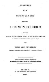 Statutes of the State of New York Relating to Common Schools: Including Title II, of Chapter XV, Part I, of the Revised Statutes, as Amended by the Act Chapter 480, Laws of 1847. With Forms and Regulations Respecting Proceedings Under Those Statutes