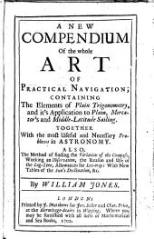 A New Compendium of the Whole Art of Practical Navigation; Containing the Elements of Plain Trigonometry, and It's Application to Plain, Mercator's and Middle-latitude Sailing. ... By William Jones