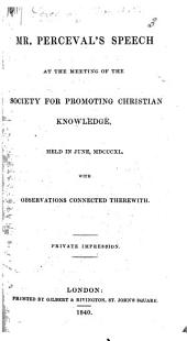 Mr. Perceval's Speech at the meeting of the Society for Promoting Christian Knowledge, held in June, 1840, with observations connected therewith. Private impression