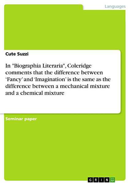 Download In  Biographia Literaria   Coleridge comments that the difference between    Fancy    and    Imagination    is the same as the difference between a mechanical mixture and a chemical mixture Book