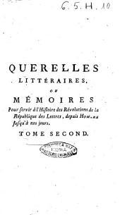 Querelles littéraires, ou Mémoires pour servir à l'histoire de révolutions de la république des lettres, depuis Homere jusqu'à nos jours ... Tome premier (-quatrieme): Tome 2, Volume2